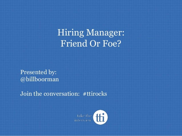 #TTIRocks Hiring Manager: Friend Or Foe? Presented by: @billboorman Join the conversation: #ttirocks