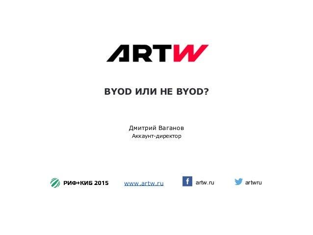 BYOD ИЛИ НЕ BYOD? artw.ru Дмитрий Ваганов Аккаунт-директор www.artw.ru artwru