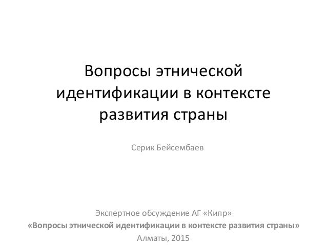 Вопросы этнической идентификации в контексте развития страны Серик Бейсембаев Экспертное обсуждение АГ «Кипр» «Вопросы этн...