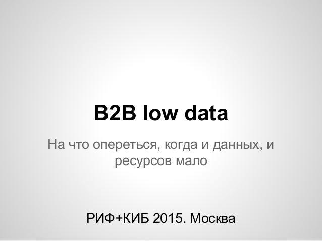 B2B low data На что опереться, когда и данных, и ресурсов мало РИФ+КИБ 2015. Москва