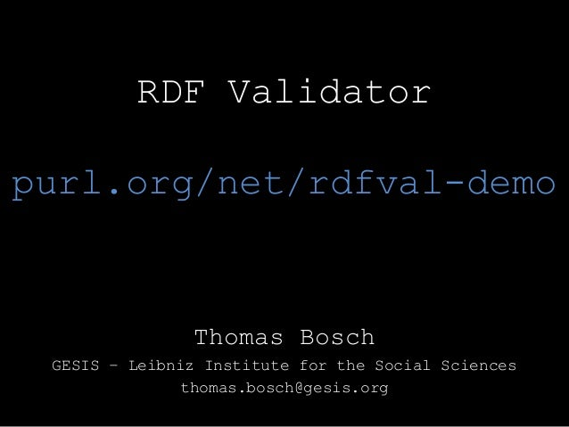 RDF Validator purl.org/net/rdfval-demo Thomas Bosch GESIS – Leibniz Institute for the Social Sciences thomas.bosch@gesis.o...