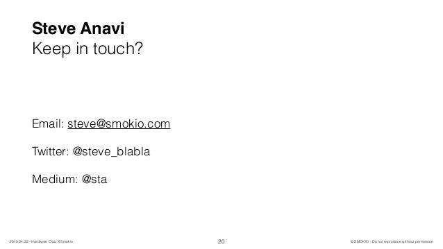 Steve Anavi Keep in touch? Email: steve@smokio.com Twitter: @steve_blabla Medium: @sta 20 © SMOKIO - Do not reproduce with...