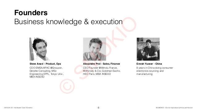 Founders Business knowledge & execution 6 © SMOKIO - Do not reproduce without permission2015.04.22 - Hardware Club X Smoki...