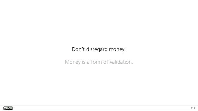 111 Don't disregard money. Money is a form of validation.