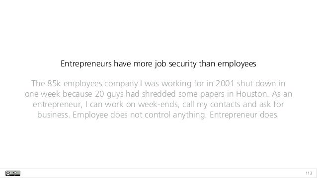 113 Entrepreneurs have more job security than employees The 85k employees company I was working for in 2001 shut down in o...
