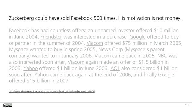 119 Zuckerberg could have sold Facebook 500 times. His motivation is not money. Facebook has had countless offers: an unna...