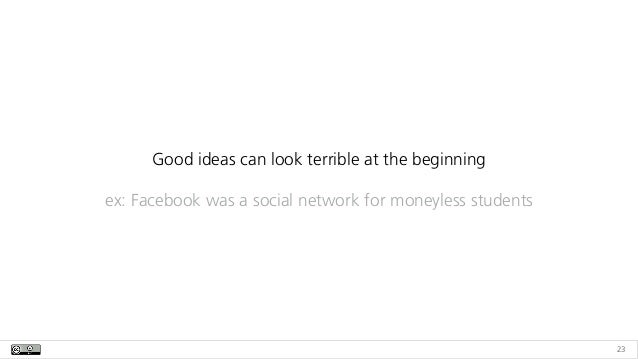 23 Good ideas can look terrible at the beginning ex: Facebook was a social network for moneyless students