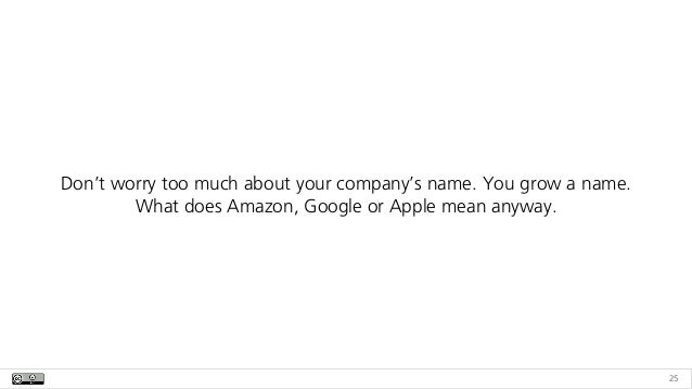 25 Don't worry too much about your company's name. You grow a name.