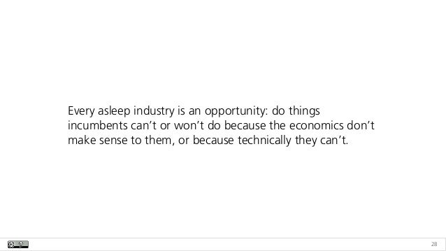 28 Every asleep industry is an opportunity: do things incumbents can't or won't do because the economics don't make sense ...