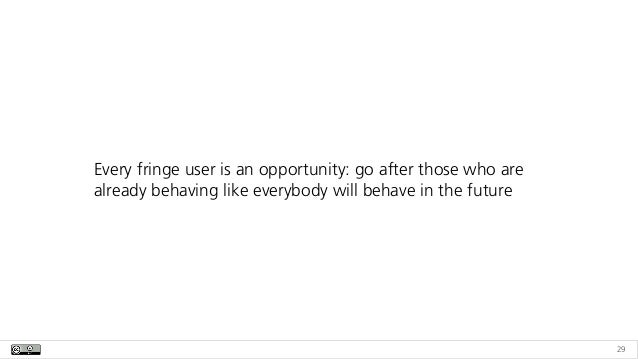 29 Every fringe user is an opportunity: go after those who are already behaving like everybody will behave in the future