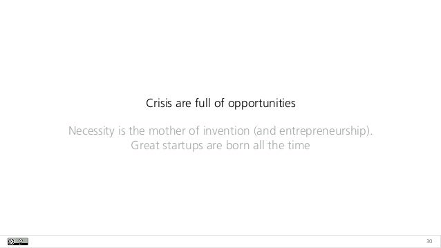 30 Crisis are full of opportunities Necessity is the mother of invention (and entrepreneurship). Great startups are born a...