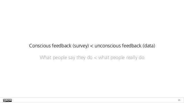 35 Conscious feedback (survey) < unconscious feedback (data) What people say they do < what people really do