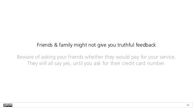 36 Friends & family might not give you truthful feedback Beware of asking your friends whether they would pay for your ser...