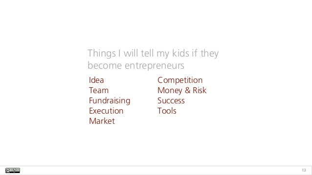 13 Things I will tell my kids if they become entrepreneurs Idea Team Fundraising Execution Market Competition Money & Risk...