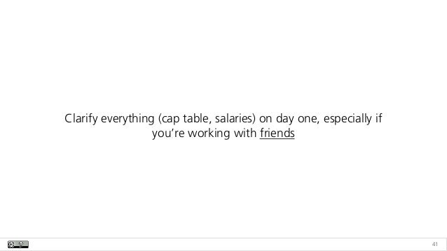 41 Clarify everything (cap table, salaries) on day one, especially if you're working with friends