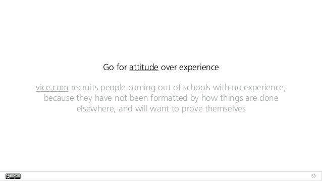 53 Go for attitude over experience vice.com recruits people coming out of schools with no experience, because they have no...