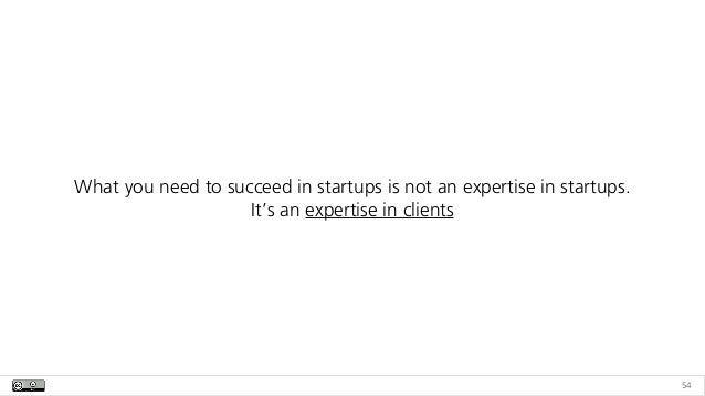54 What you need to succeed in startups is not an expertise in startups.