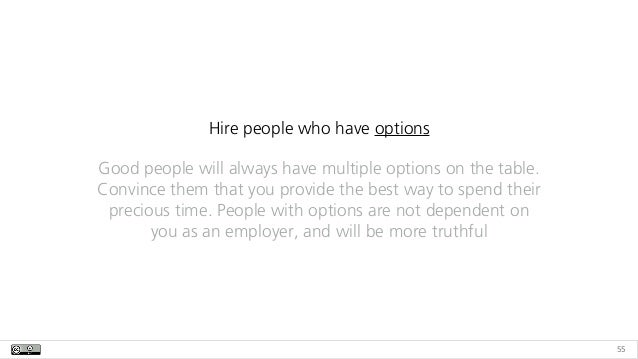 55 Hire people who have options Good people will always have multiple options on the table. Convince them that you provide...