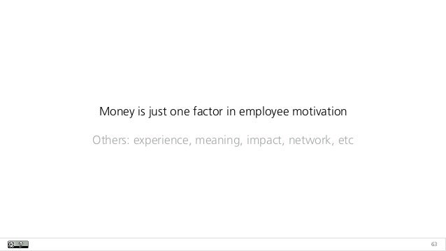 63 Money is just one factor in employee motivation Others: experience, meaning, impact, network, etc