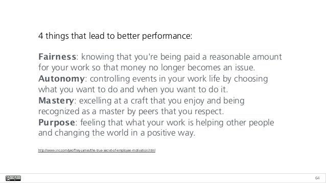 64 4 things that lead to better performance: Fairness: knowing that you're being paid a reasonable amount for your work so...