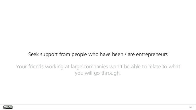 68 Seek support from people who have been / are entrepreneurs Your friends working at large companies won't be able to rel...
