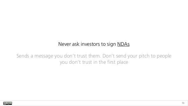 70 Never ask investors to sign NDAs Sends a message you don't trust them. Don't send your pitch to people you don't trust ...