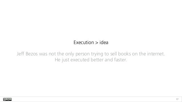 17 Execution > idea Jeff Bezos was not the only person trying to sell books on the internet. He just executed better and f...