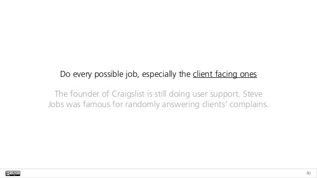 80 Do every possible job, especially the client facing ones The founder of Craigslist is still doing user support. Steve J...