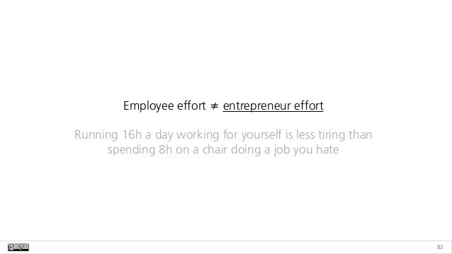 83 Employee effort ≠ entrepreneur effort Running 16h a day working for yourself is less tiring than spending 8h on a chair...