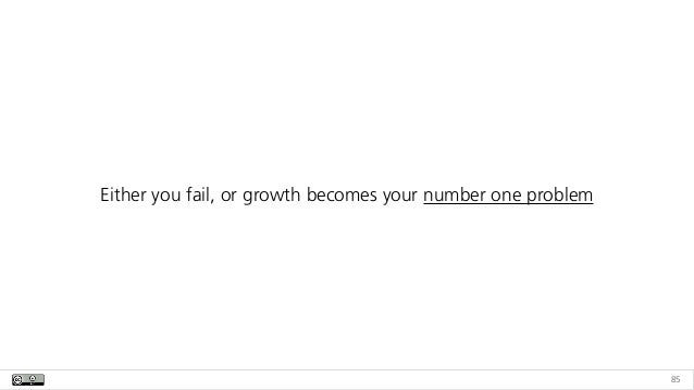 85 Either you fail, or growth becomes your number one problem