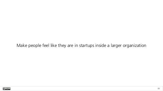 88 Make people feel like they are in startups inside a larger organization