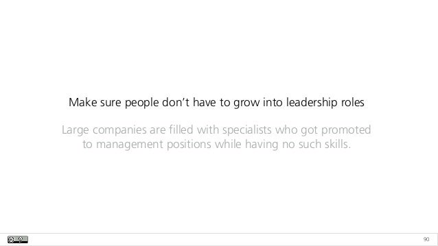 90 Make sure people don't have to grow into leadership roles Large companies are filled with specialists who got promoted ...