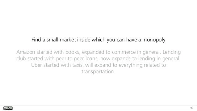 93 Find a small market inside which you can have a monopoly Amazon started with books, expanded to commerce in general. Le...