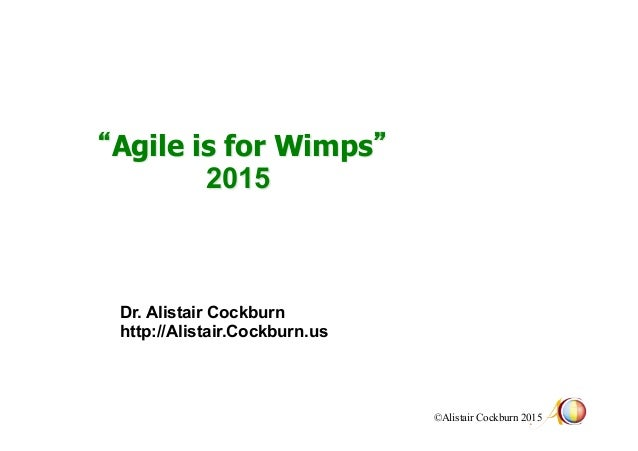 """©Alistair Cockburn 2015 """"Agile is for Wimps"""" 2015 Dr. Alistair Cockburn http://Alistair.Cockburn.us"""