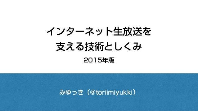 インターネット生放送を 支える技術としくみ 2015年版 みゆっき(@toriimiyukki)