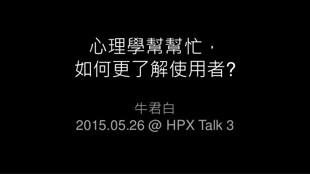 心理學幫幫忙, 如何更了解使用者? 牛君白 2015.05.26 @ HPX Talk 3