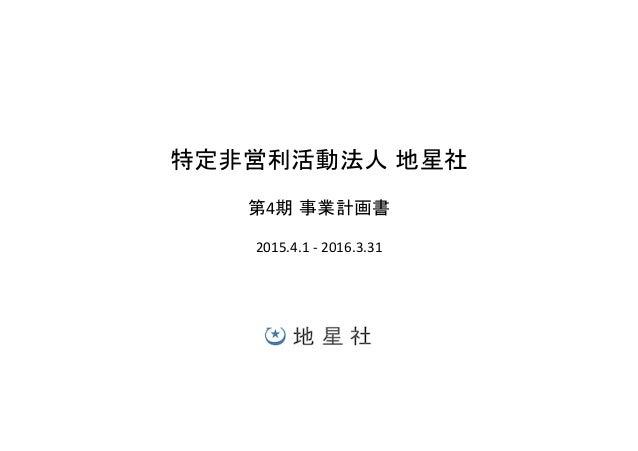 特定非営利活動法人 地星社   第4期 事業計画書   2015.4.1  -‐  2016.3.31