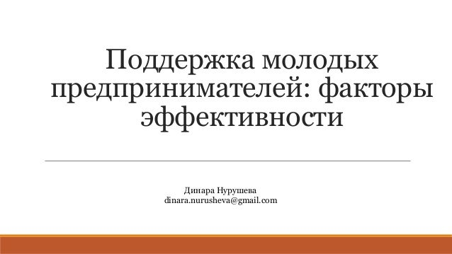 Поддержка молодых предпринимателей: факторы эффективности Динара Нурушева dinara.nurusheva@gmail.com