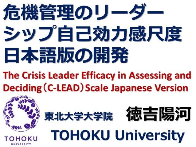 危機管理のリーダー シップ自己効力感尺度 日本語版の開発 The Crisis Leader Efficacy in Assessing and Deciding(C-LEAD)Scale Japanese Version 東北大学大学院 徳吉...