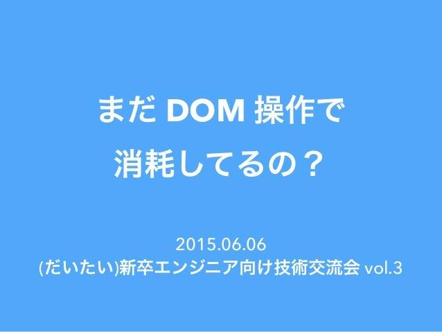 まだ DOM 操作で 消耗してるの? 2015.06.06 (だいたい)新卒エンジニア向け技術交流会 vol.3