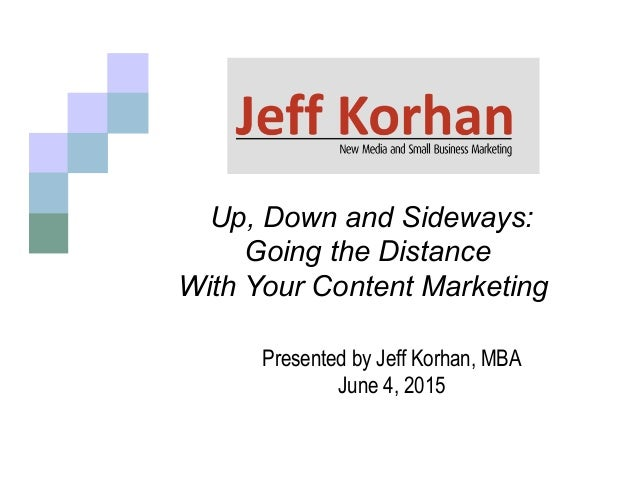 Up, Down and Sideways: Going the Distance With Your Content Marketing 	    Presented by Jeff Korhan, MBA June 4, 2015