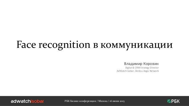 Face recognition в коммуникации Владимир Коровин Digital & CRM Strategy Director AdWatch Isobar, Dentsu Aegis Network РБК ...