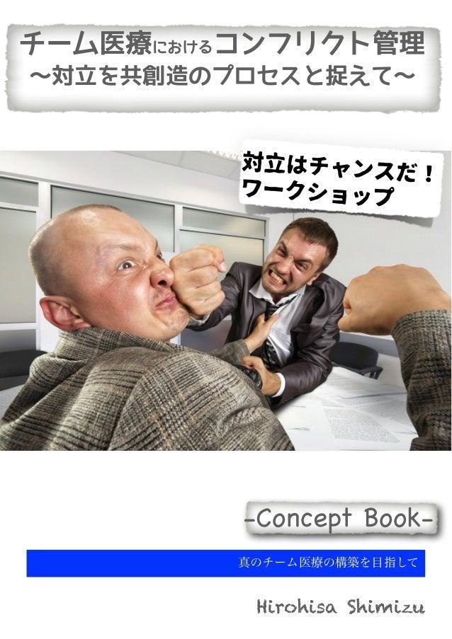 真のチーム医療の構築を目指して Hirohisa Shimizu -Concept Book- チーム医療におけるコンフリクト管理 〜対立を共創造のプロセスと捉えて〜 対立はチャンスだ! ワークショップ
