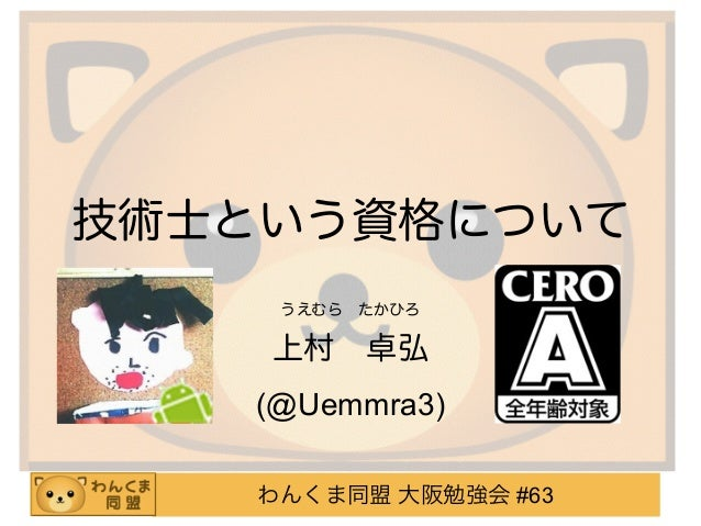 わんくま同盟 大阪勉強会 #63 技術士という資格について うえむらたかひろ 上村卓弘 (@Uemmra3)