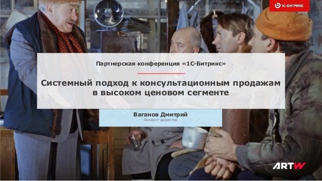 Системный подход к консультационным продажам в высоком ценовом сегменте Ваганов Дмитрий Аккаунт-директор Партнерская конфе...