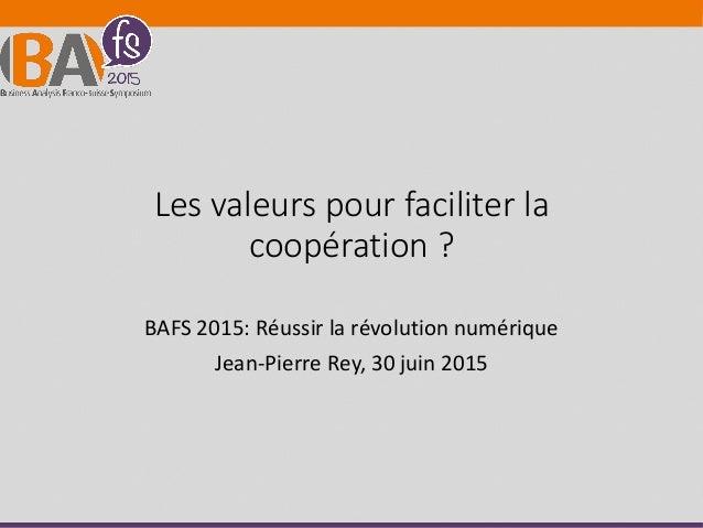 Les valeurs pour faciliter la coopération ? BAFS 2015: Réussir la révolution numérique Jean-Pierre Rey, 30 juin 2015
