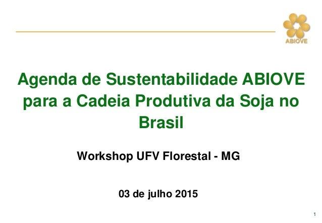 1 Workshop UFV Florestal - MG 03 de julho 2015 Agenda de Sustentabilidade ABIOVE para a Cadeia Produtiva da Soja no Brasil