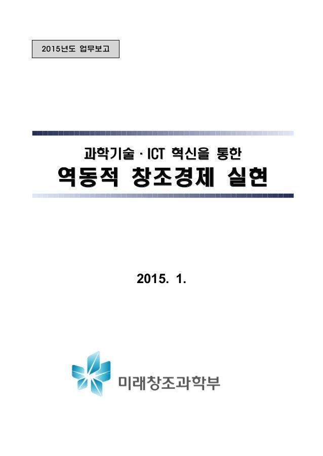 2015년도 업무보고 과학기술·ICT 혁신을 통한과학기술·ICT 혁신을 통한과학기술·ICT 혁신을 통한 역동적 창조경제 실현역동적 창조경제 실현역동적 창조경제 실현 2015. 1.