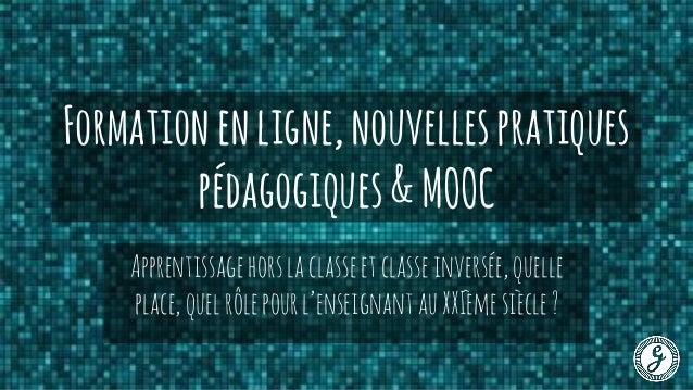Formationenligne,nouvellespratiques pédagogiques&MOOC Apprentissagehorslaclasseetclasseinversée,quelle place,quelrôlepourl...