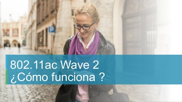 16C97-734259-00 © 2015 Cisco and/or its affiliates. All rights reserved. Cisco Confidential 802.11ac Wave 2 ¿Cómo funciona...